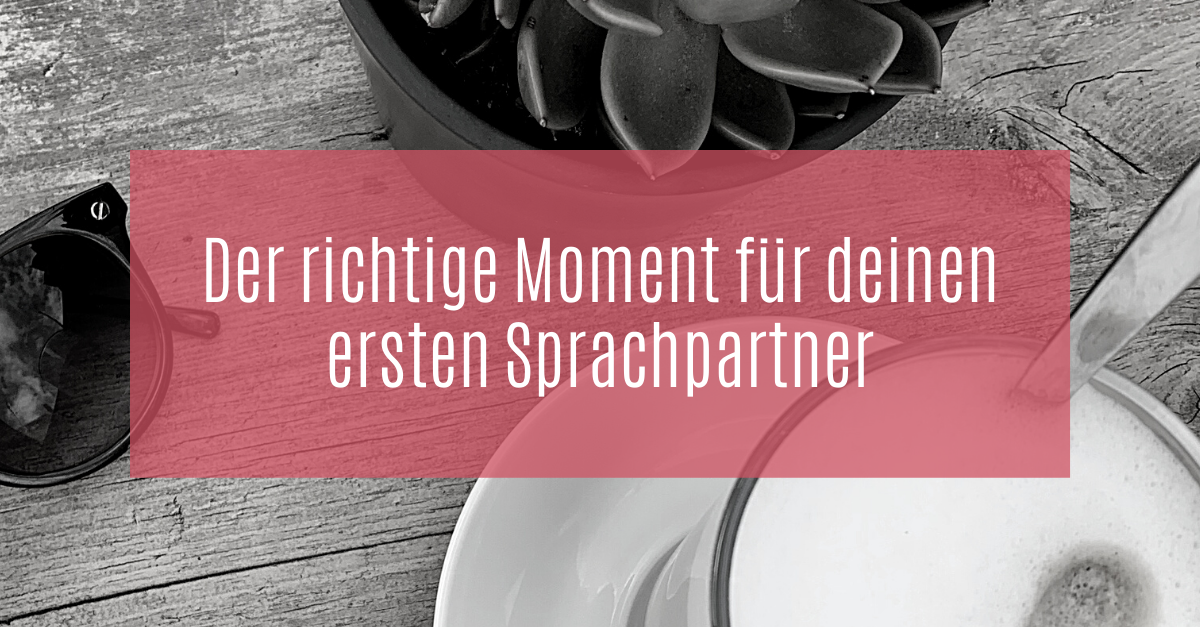 Der richtige Moment für deinen ersten Sprachpartner