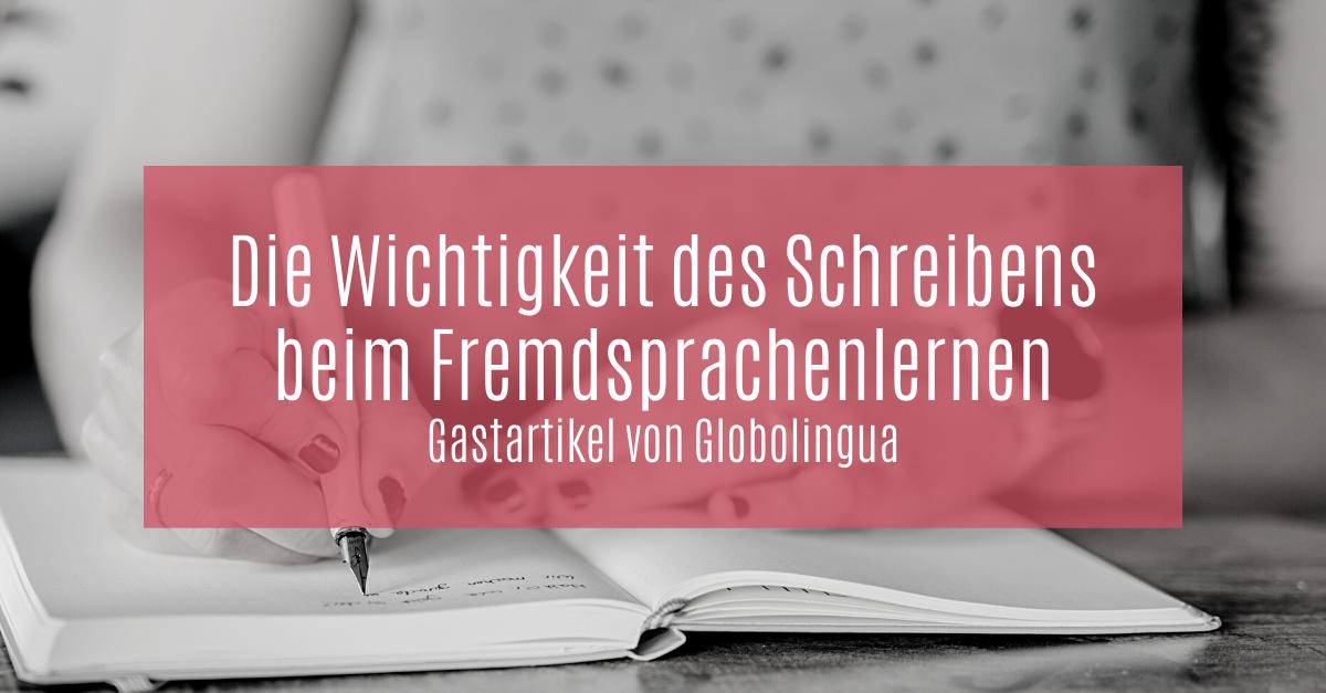 Die Wichtigkeit des Schreibens beim Fremdsprachenlernen | Gastartikel von Globolingua